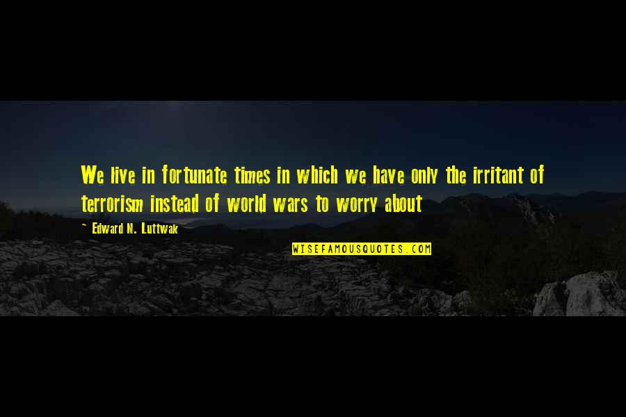 World Wars Quotes By Edward N. Luttwak: We live in fortunate times in which we