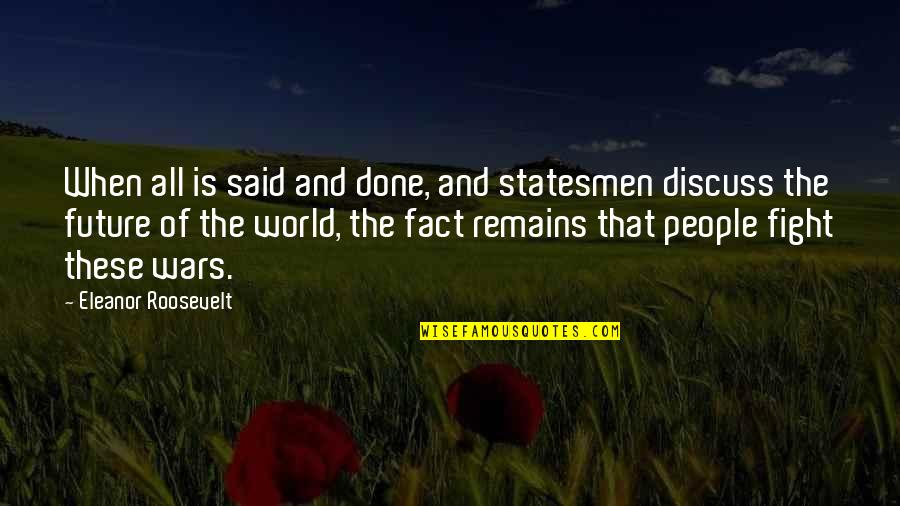World Wars Quotes By Eleanor Roosevelt: When all is said and done, and statesmen