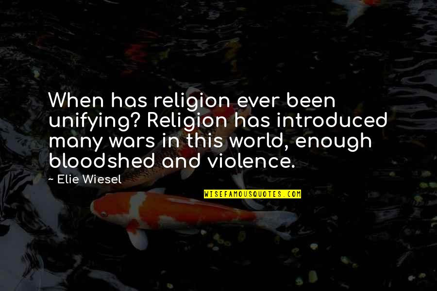 World Wars Quotes By Elie Wiesel: When has religion ever been unifying? Religion has