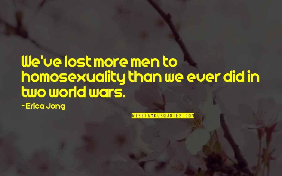 World Wars Quotes By Erica Jong: We've lost more men to homosexuality than we