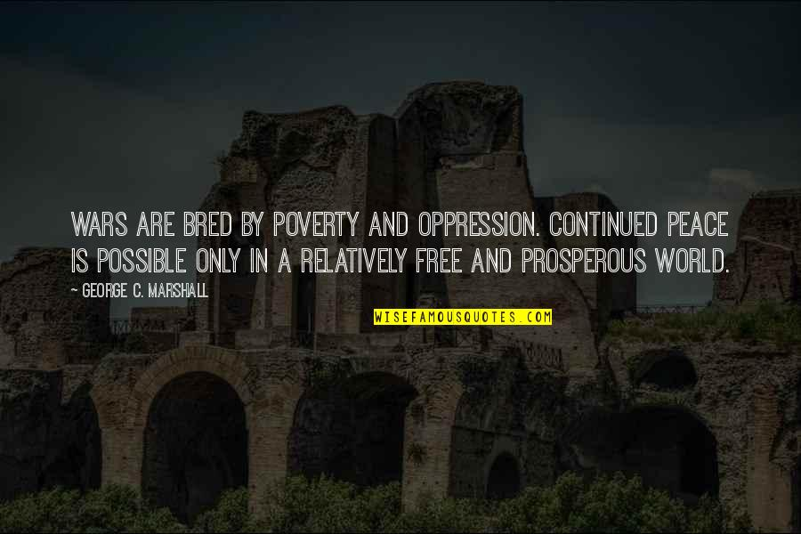 World Wars Quotes By George C. Marshall: Wars are bred by poverty and oppression. Continued