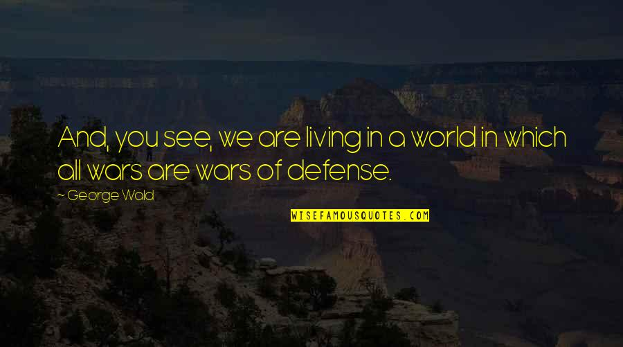 World Wars Quotes By George Wald: And, you see, we are living in a