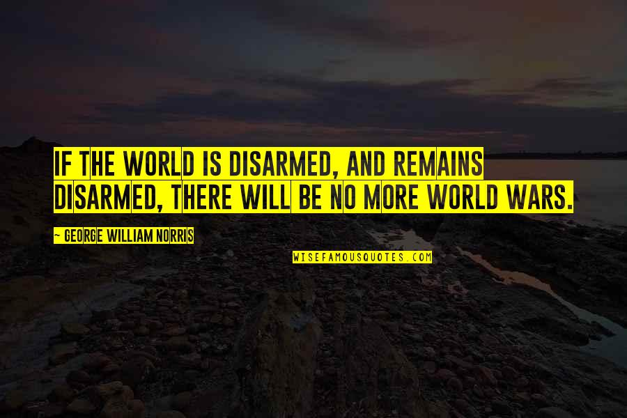 World Wars Quotes By George William Norris: If the world is disarmed, and remains disarmed,
