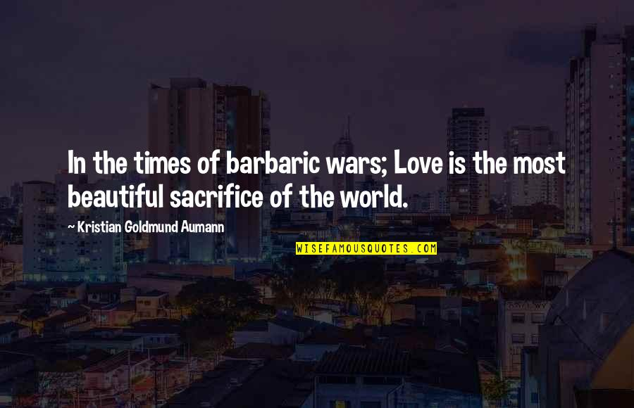 World Wars Quotes By Kristian Goldmund Aumann: In the times of barbaric wars; Love is