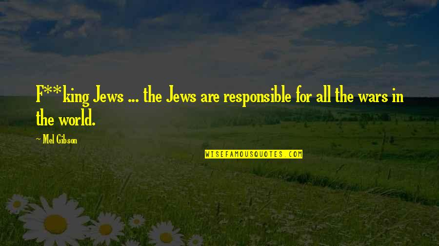 World Wars Quotes By Mel Gibson: F**king Jews ... the Jews are responsible for