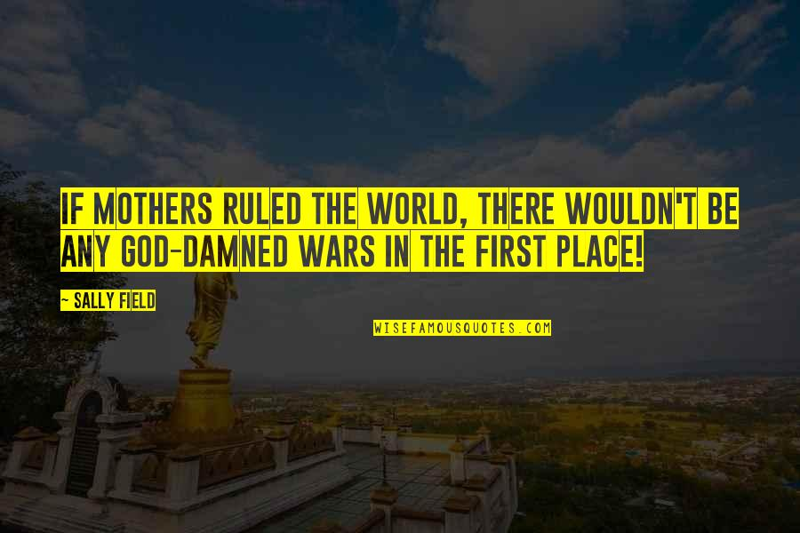 World Wars Quotes By Sally Field: If mothers ruled the world, there wouldn't be