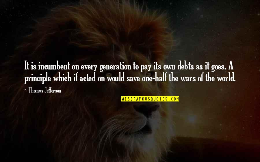 World Wars Quotes By Thomas Jefferson: It is incumbent on every generation to pay
