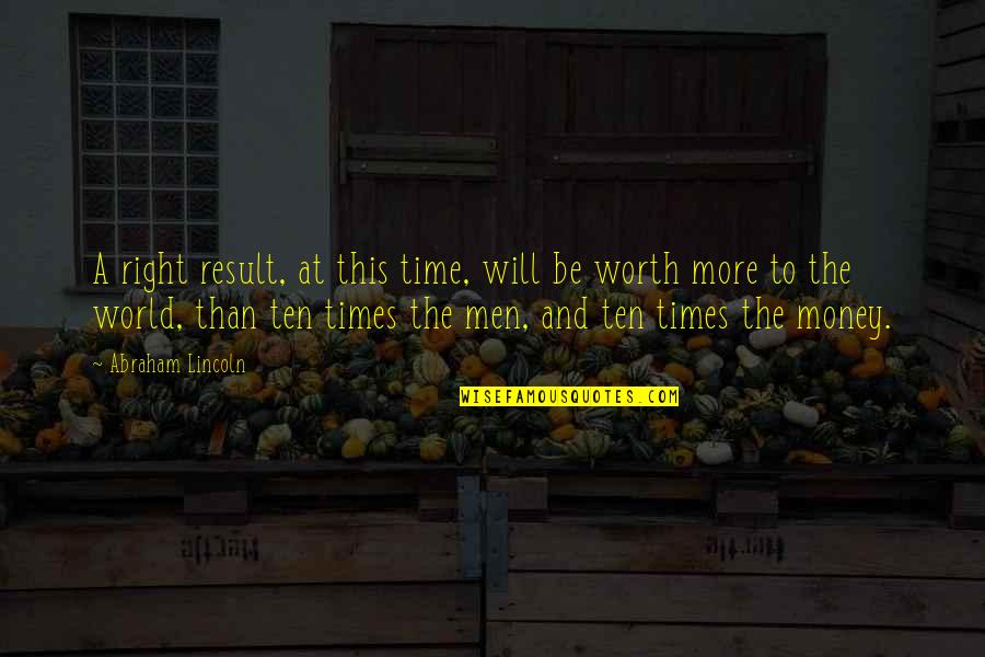 World Without Money Quotes By Abraham Lincoln: A right result, at this time, will be