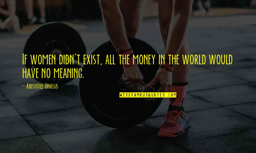 World Without Money Quotes By Aristotle Onassis: If women didn't exist, all the money in