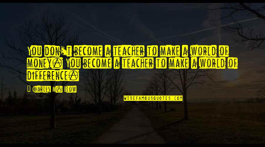 World Without Money Quotes By Charles M. Blow: You don't become a teacher to make a