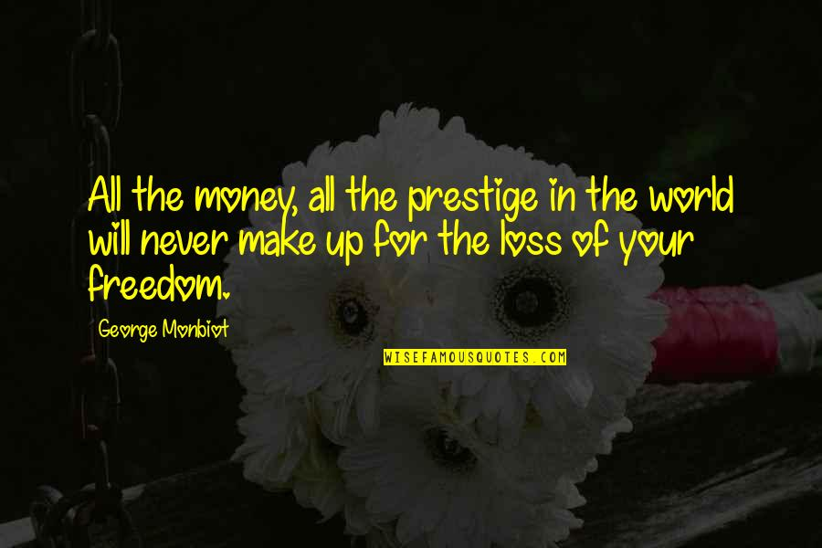 World Without Money Quotes By George Monbiot: All the money, all the prestige in the