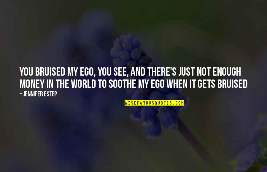 World Without Money Quotes By Jennifer Estep: You bruised my ego, you see, and there's