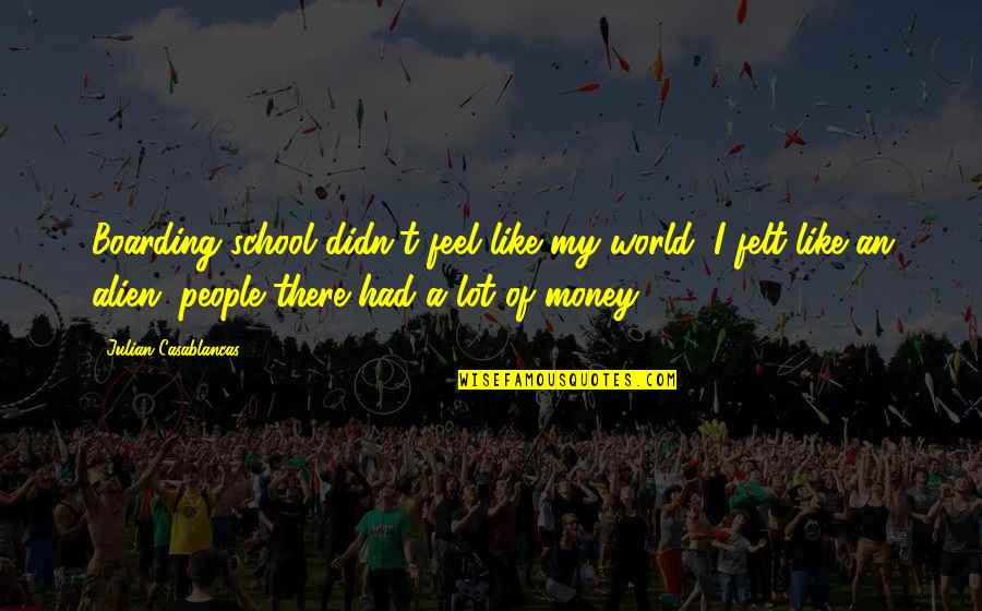 World Without Money Quotes By Julian Casablancas: Boarding school didn't feel like my world, I