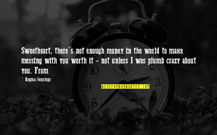 World Without Money Quotes By Regina Jennings: Sweetheart, there's not enough money in the world