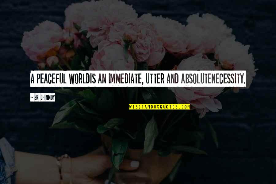Worldis Quotes By Sri Chinmoy: A peaceful worldIs an immediate, utter and absoluteNecessity.