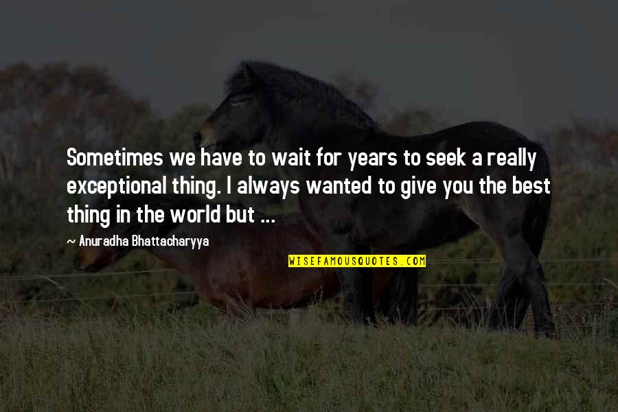 World's Best Inspirational Quotes By Anuradha Bhattacharyya: Sometimes we have to wait for years to