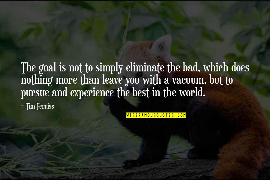 World's Best Inspirational Quotes By Tim Ferriss: The goal is not to simply eliminate the