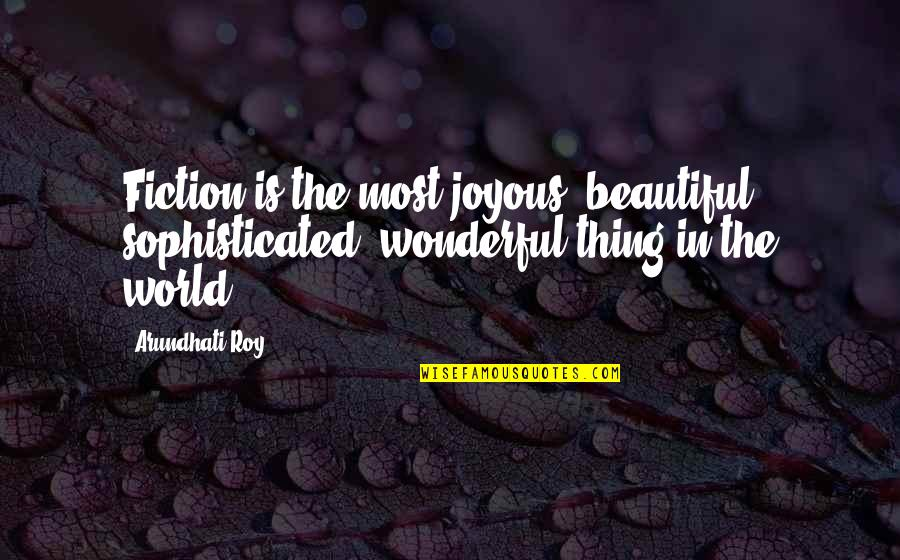 World's Most Wonderful Quotes By Arundhati Roy: Fiction is the most joyous, beautiful, sophisticated, wonderful