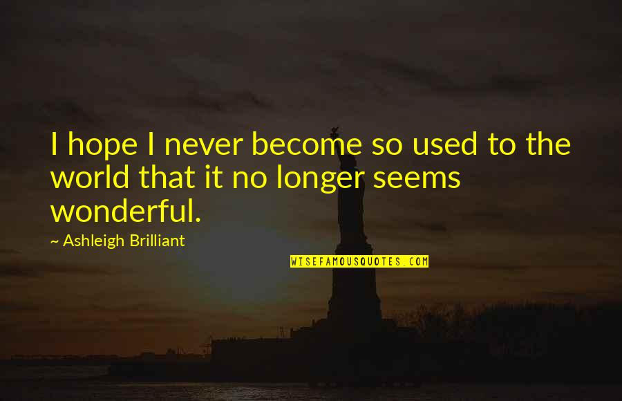 World's Most Wonderful Quotes By Ashleigh Brilliant: I hope I never become so used to