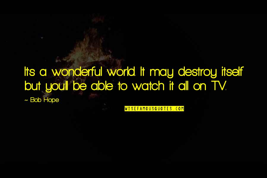 World's Most Wonderful Quotes By Bob Hope: It's a wonderful world. It may destroy itself