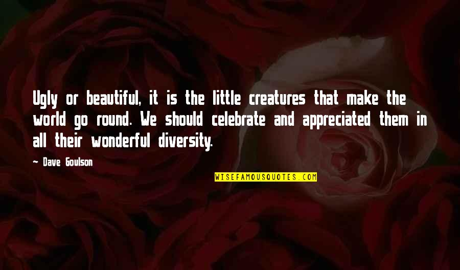 World's Most Wonderful Quotes By Dave Goulson: Ugly or beautiful, it is the little creatures
