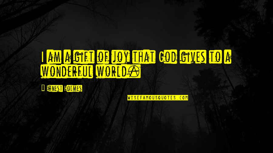 World's Most Wonderful Quotes By Ernest Holmes: I am a gift of joy that God