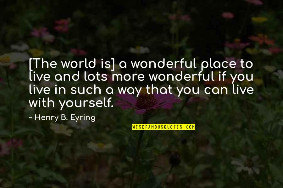 World's Most Wonderful Quotes By Henry B. Eyring: [The world is] a wonderful place to live