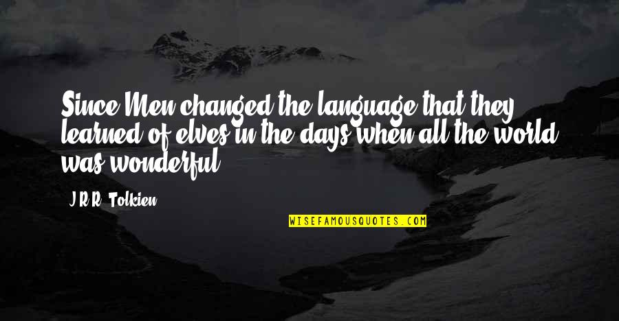 World's Most Wonderful Quotes By J.R.R. Tolkien: Since Men changed the language that they learned