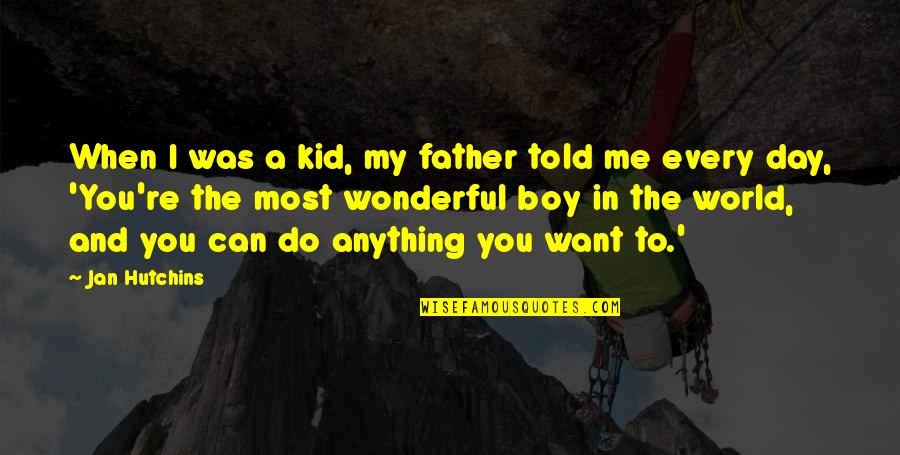 World's Most Wonderful Quotes By Jan Hutchins: When I was a kid, my father told