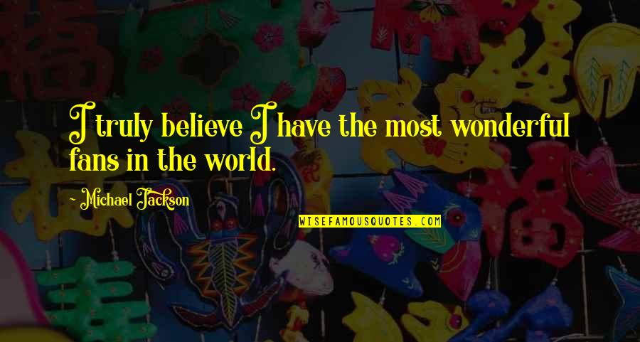 World's Most Wonderful Quotes By Michael Jackson: I truly believe I have the most wonderful