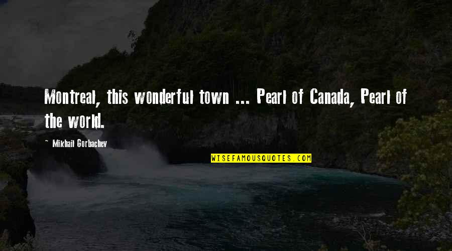 World's Most Wonderful Quotes By Mikhail Gorbachev: Montreal, this wonderful town ... Pearl of Canada,