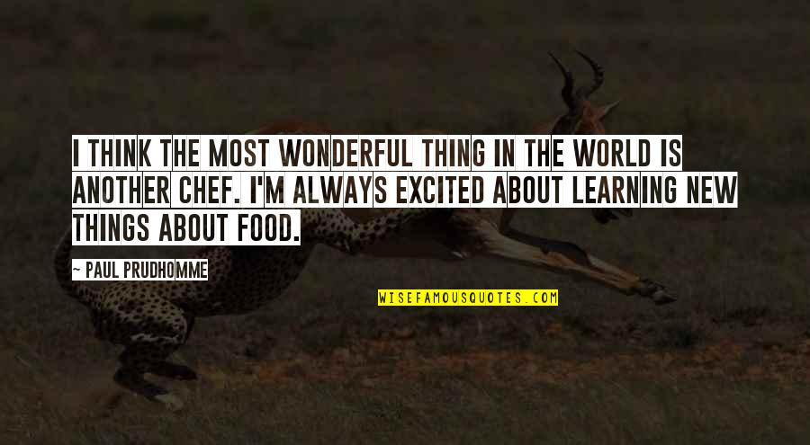 World's Most Wonderful Quotes By Paul Prudhomme: I think the most wonderful thing in the