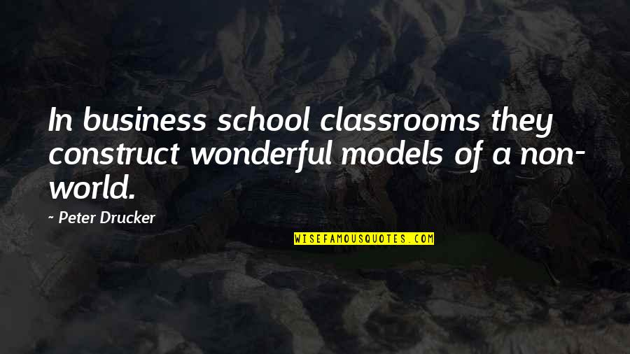 World's Most Wonderful Quotes By Peter Drucker: In business school classrooms they construct wonderful models