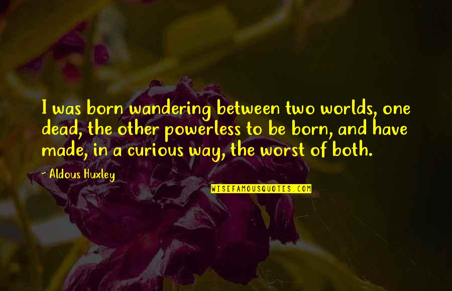 Worlds Quotes By Aldous Huxley: I was born wandering between two worlds, one