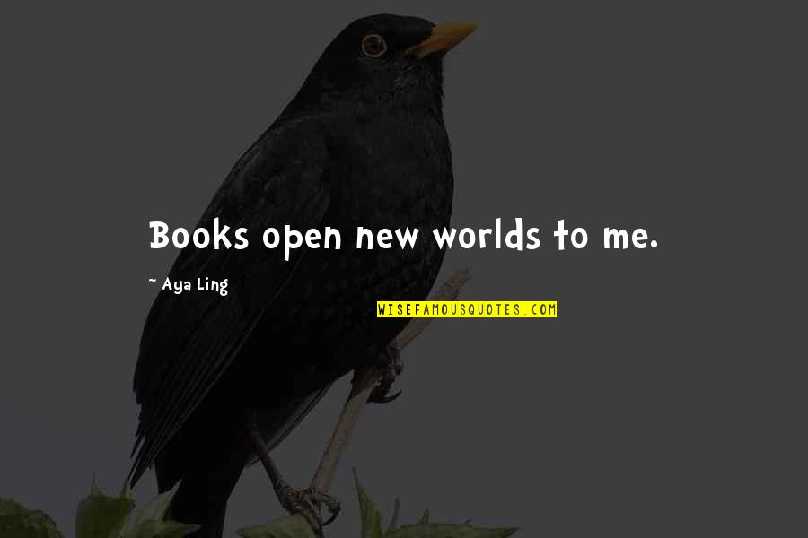 Worlds Quotes By Aya Ling: Books open new worlds to me.