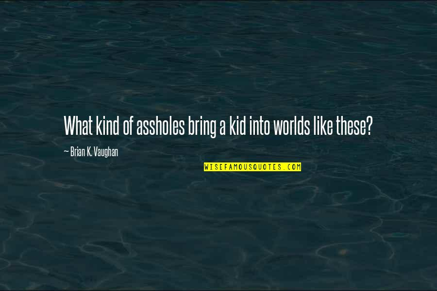 Worlds Quotes By Brian K. Vaughan: What kind of assholes bring a kid into