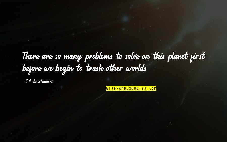 Worlds Quotes By E.A. Bucchianeri: There are so many problems to solve on
