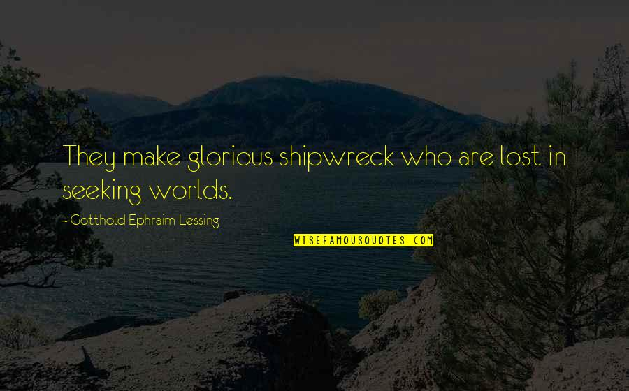 Worlds Quotes By Gotthold Ephraim Lessing: They make glorious shipwreck who are lost in