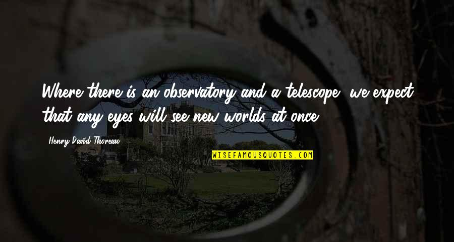 Worlds Quotes By Henry David Thoreau: Where there is an observatory and a telescope,
