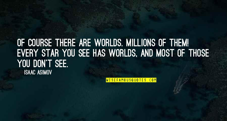 Worlds Quotes By Isaac Asimov: Of course there are worlds. Millions of them!