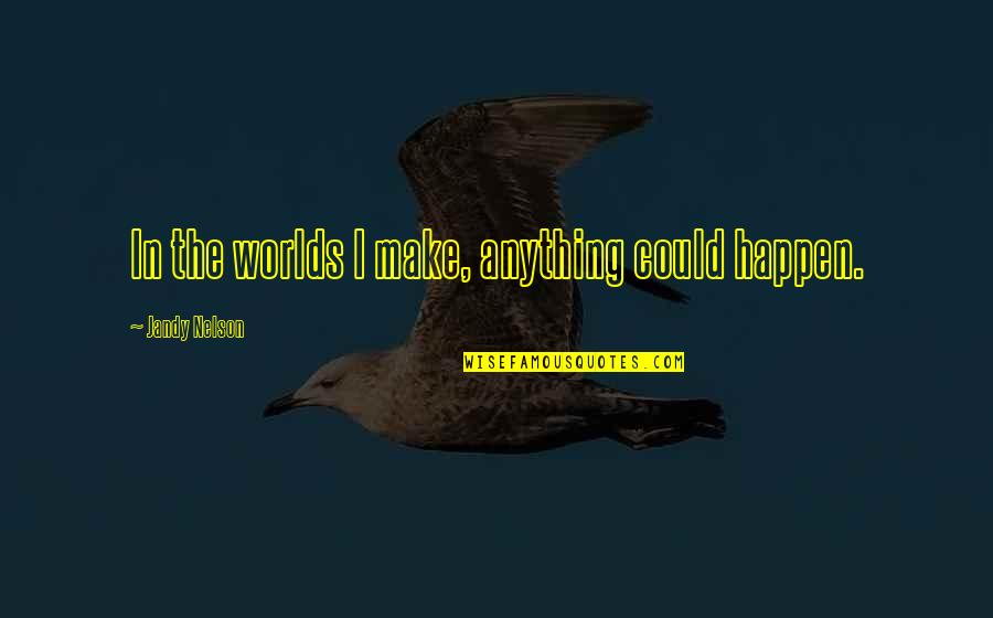 Worlds Quotes By Jandy Nelson: In the worlds I make, anything could happen.