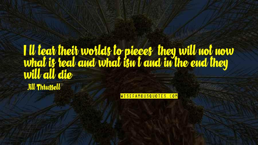Worlds Quotes By Jill Thrussell: I'll tear their worlds to pieces, they will