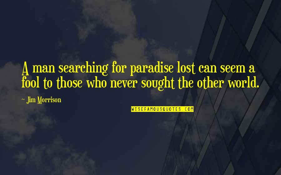 Worlds Quotes By Jim Morrison: A man searching for paradise lost can seem
