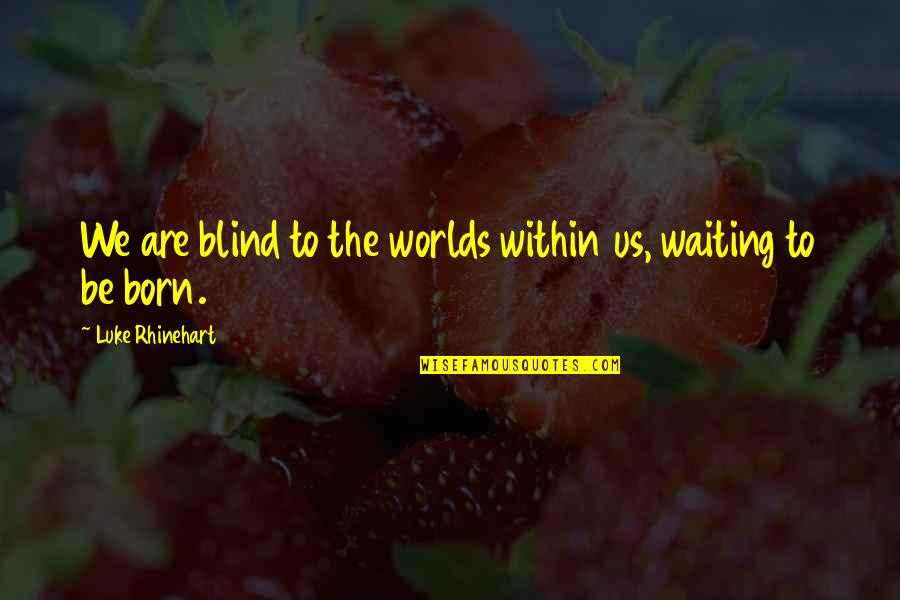 Worlds Quotes By Luke Rhinehart: We are blind to the worlds within us,