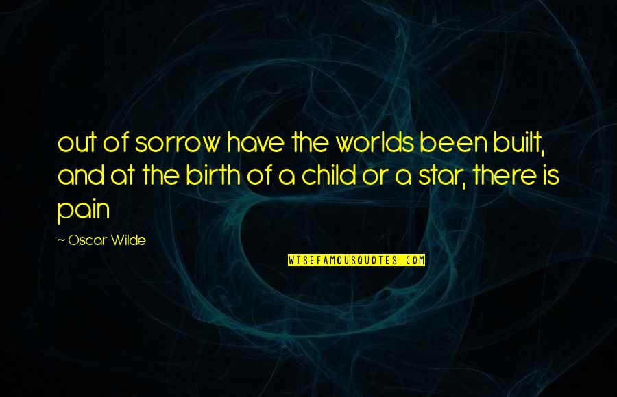 Worlds Quotes By Oscar Wilde: out of sorrow have the worlds been built,
