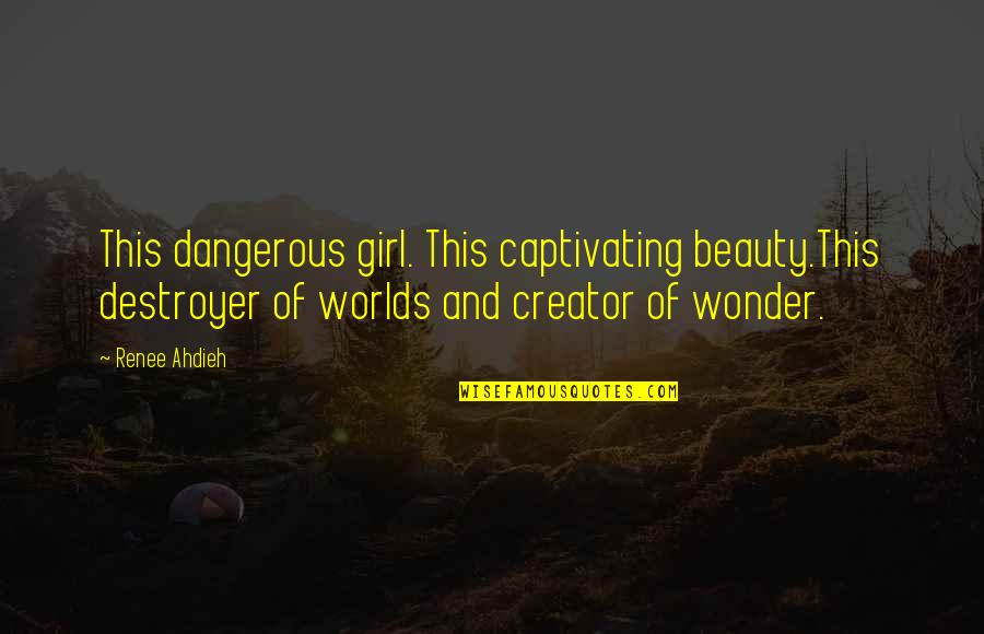 Worlds Quotes By Renee Ahdieh: This dangerous girl. This captivating beauty.This destroyer of