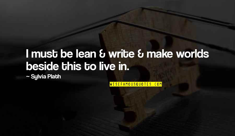 Worlds Quotes By Sylvia Plath: I must be lean & write & make