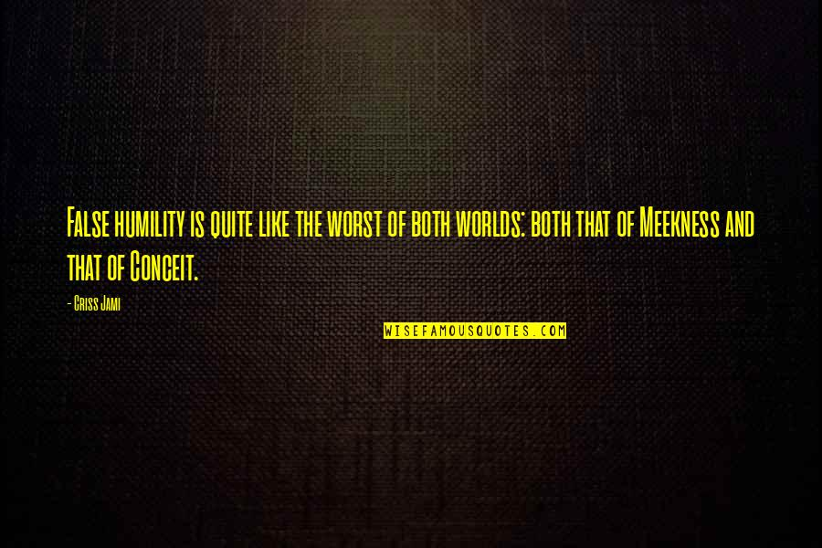 Worlds Worst Quotes By Criss Jami: False humility is quite like the worst of