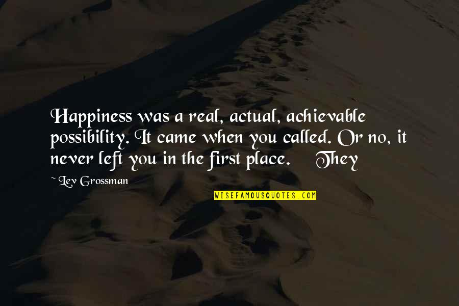 Worlds Worst Quotes By Lev Grossman: Happiness was a real, actual, achievable possibility. It