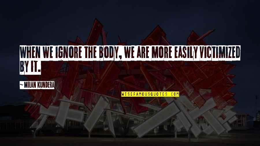 Worlds Worst Quotes By Milan Kundera: When we ignore the body, we are more
